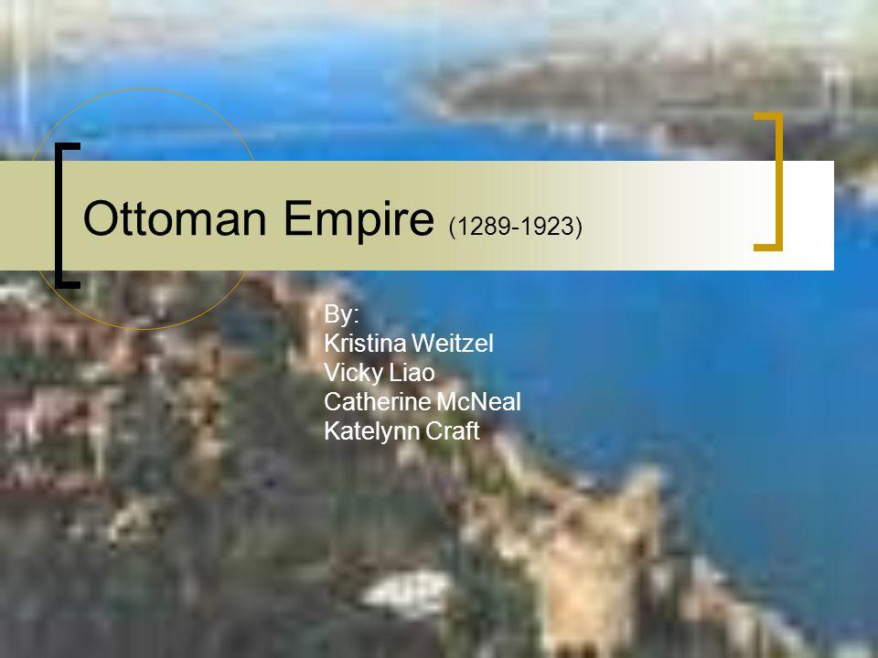 Ottoman Empire (1289-1923) By: Kristina Weitzel Vicky Liao Catherine McNeal Katelynn Craft
