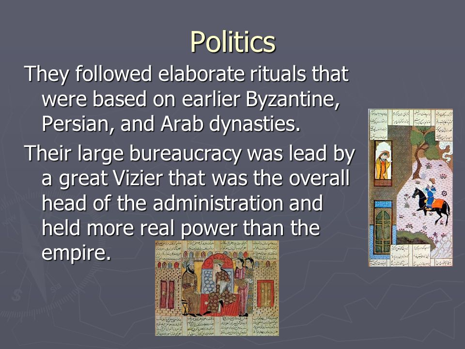 Politics They followed elaborate rituals that were based on earlier Byzantine, Persian, and Arab dynasties. Their large bureaucracy was lead by a grea