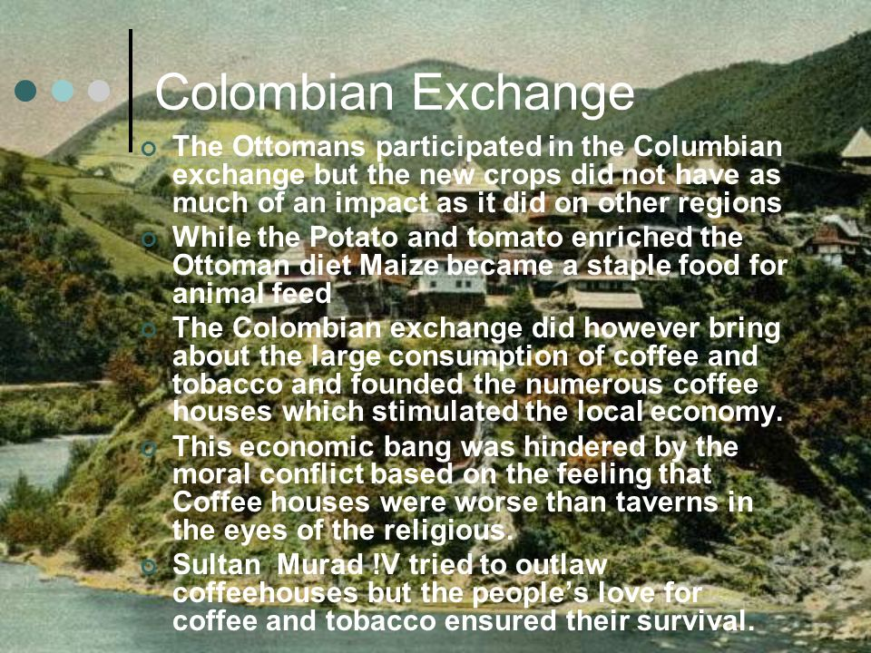Colombian Exchange The Ottomans participated in the Columbian exchange but the new crops did not have as much of an impact as it did on other regions
