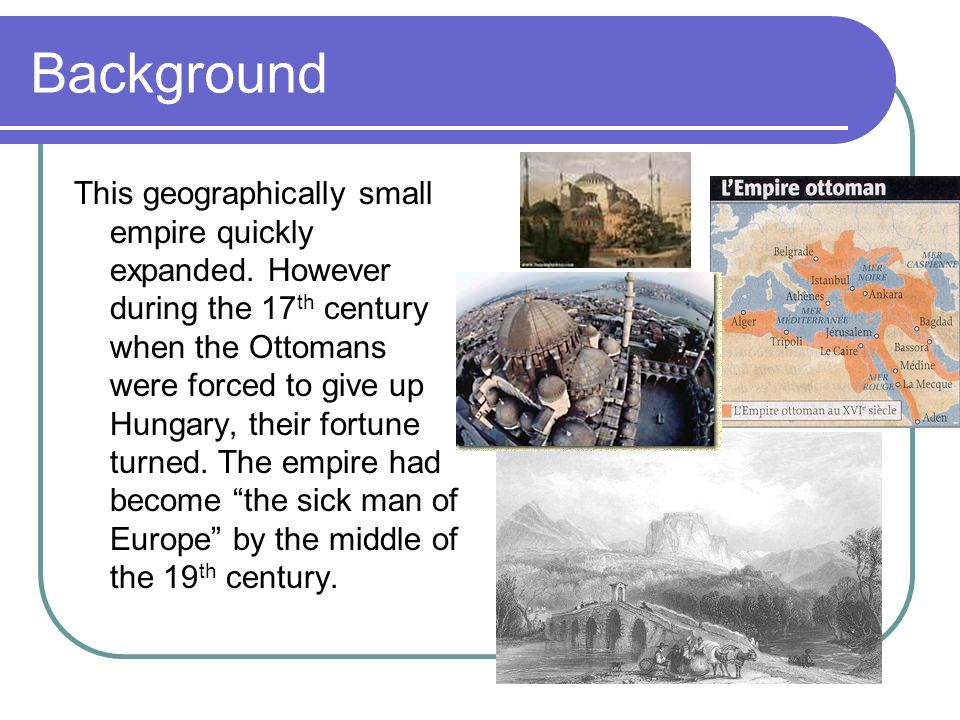 Background This geographically small empire quickly expanded. However during the 17 th century when the Ottomans were forced to give up Hungary, their