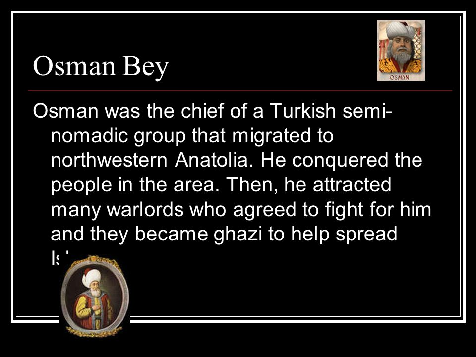 Osman Bey Osman was the chief of a Turkish semi- nomadic group that migrated to northwestern Anatolia. He conquered the people in the area. Then, he a