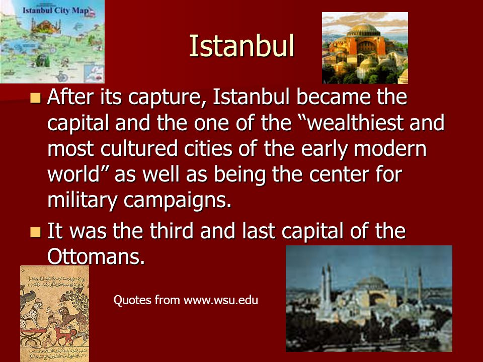 Istanbul After its capture, Istanbul became the capital and the one of the wealthiest and most cultured cities of the early modern world as well as be