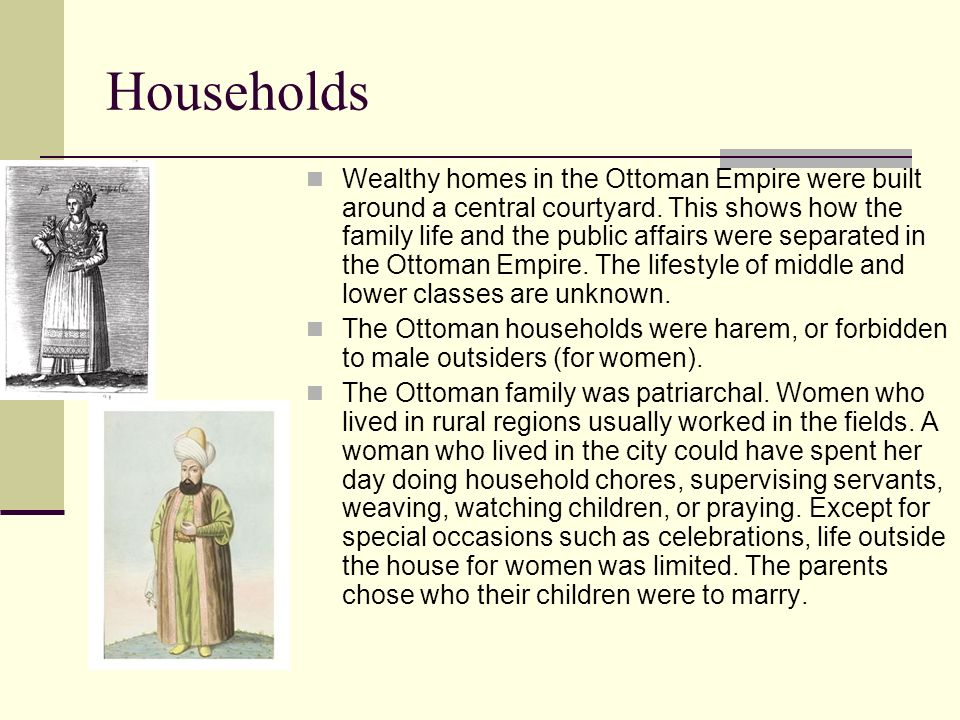 Households Wealthy homes in the Ottoman Empire were built around a central courtyard. This shows how the family life and the public affairs were separ