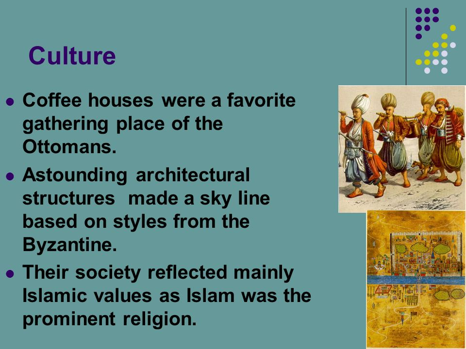 Culture Coffee houses were a favorite gathering place of the Ottomans. Astounding architectural structures made a sky line based on styles from the By