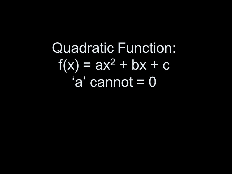 Quadratic Function: f(x) = ax 2 + bx + c a cannot = 0