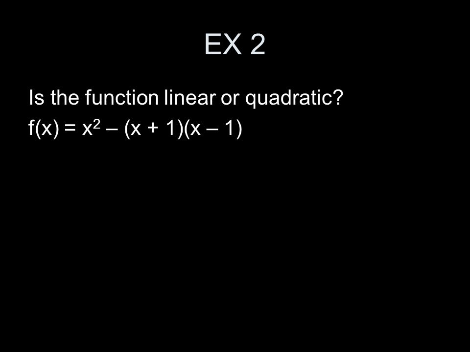 EX 2 Is the function linear or quadratic f(x) = x 2 – (x + 1)(x – 1)