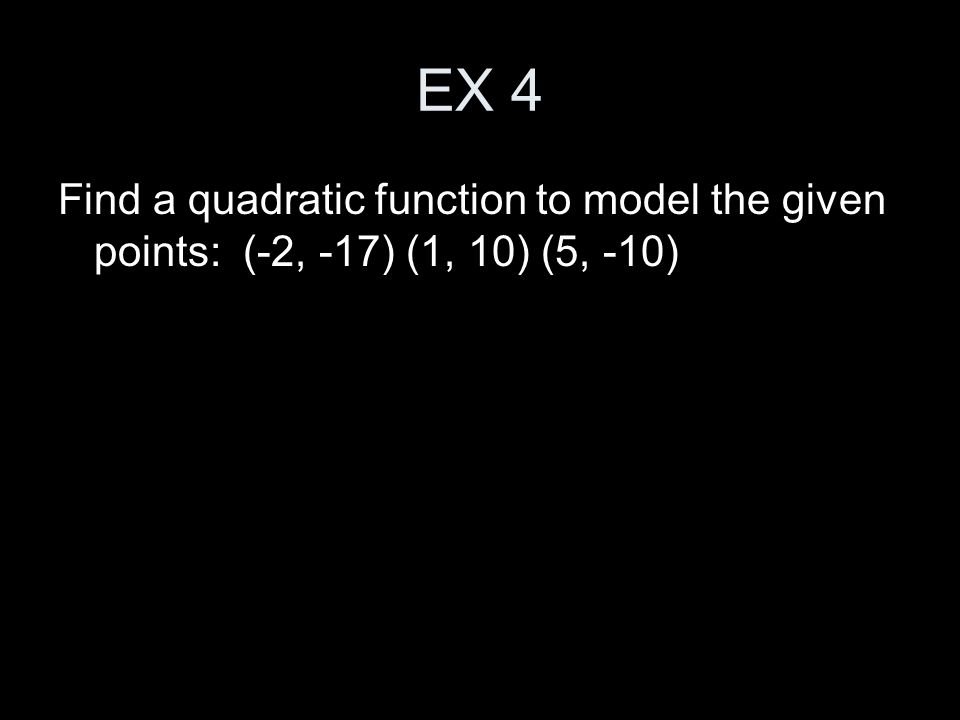 EX 4 Find a quadratic function to model the given points: (-2, -17) (1, 10) (5, -10)