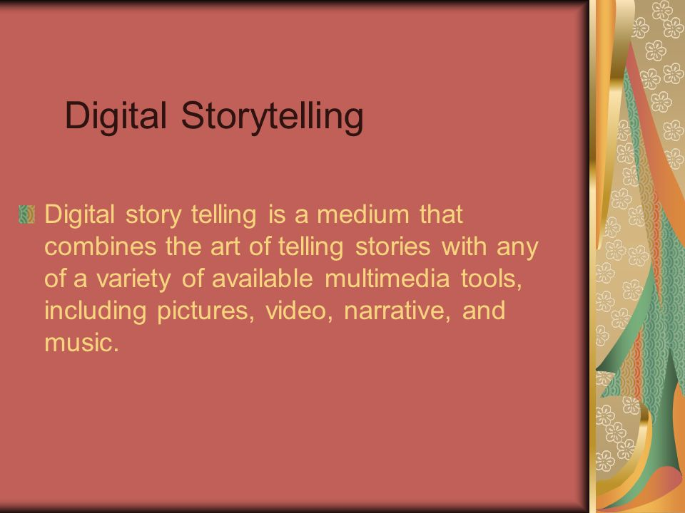 Digital Storytelling Digital story telling is a medium that combines the art of telling stories with any of a variety of available multimedia tools, i