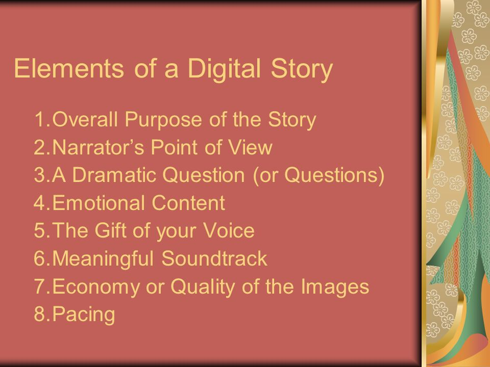 Elements of a Digital Story 1.Overall Purpose of the Story 2.Narrators Point of View 3.A Dramatic Question (or Questions) 4.Emotional Content 5.The Gi