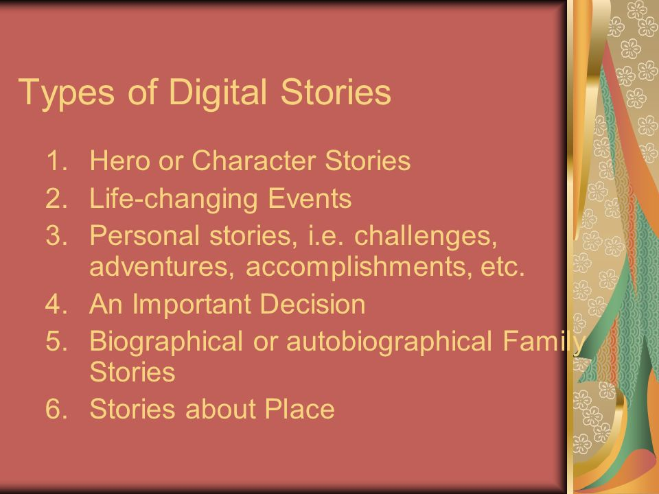 Types of Digital Stories 1.Hero or Character Stories 2.Life-changing Events 3.Personal stories, i.e.