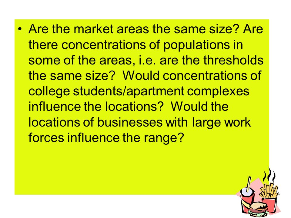 Are the market areas the same size? Are there concentrations of populations in some of the areas, i.e. are the thresholds the same size? Would concent
