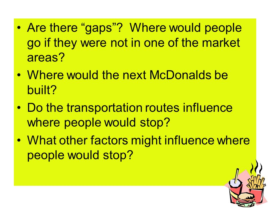 Are there gaps? Where would people go if they were not in one of the market areas? Where would the next McDonalds be built? Do the transportation rout