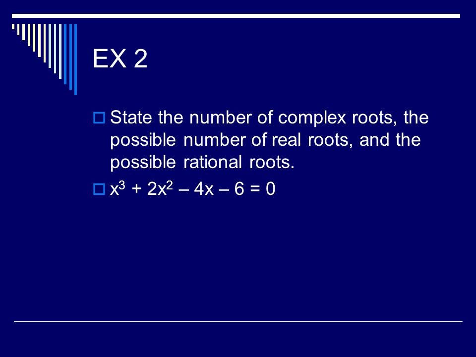 EX 2 State the number of complex roots, the possible number of real roots, and the possible rational roots. x 3 + 2x 2 – 4x – 6 = 0
