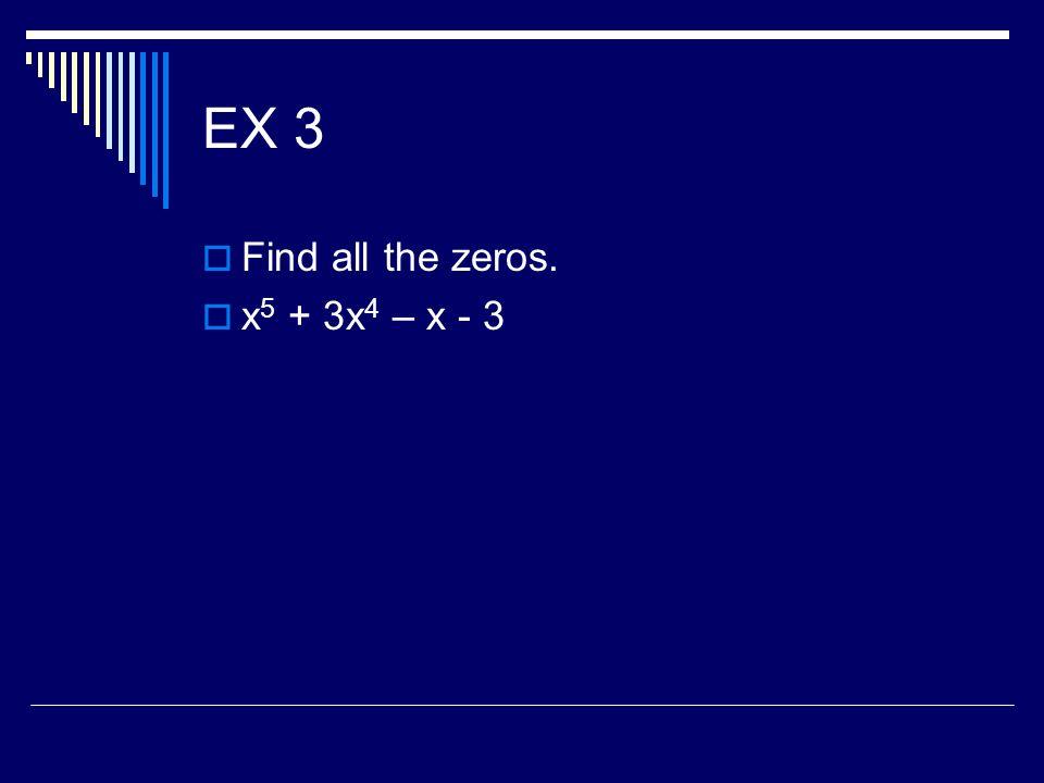 EX 3 Find all the zeros. x 5 + 3x 4 – x - 3
