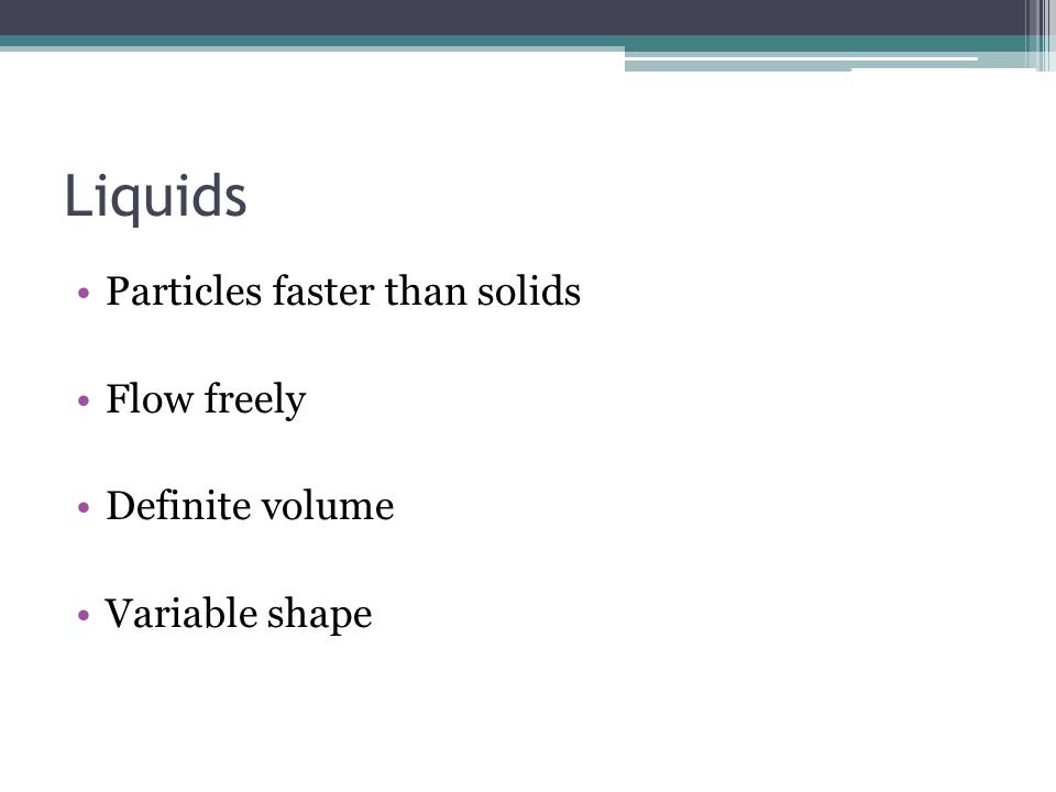 Liquids Particles faster than solids Flow freely Definite volume Variable shape