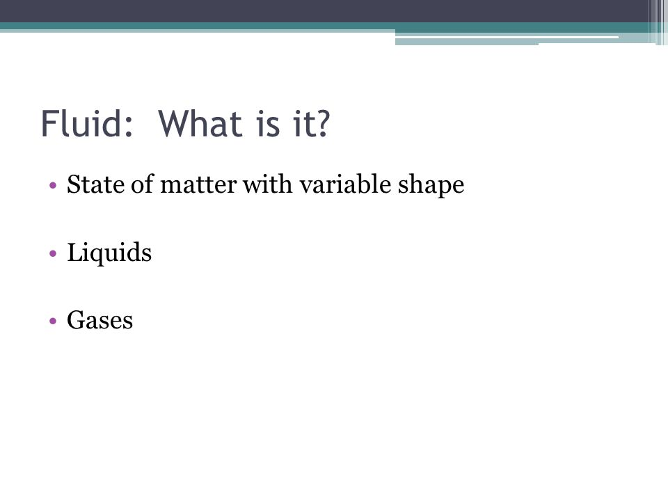 Fluid: What is it? State of matter with variable shape Liquids Gases