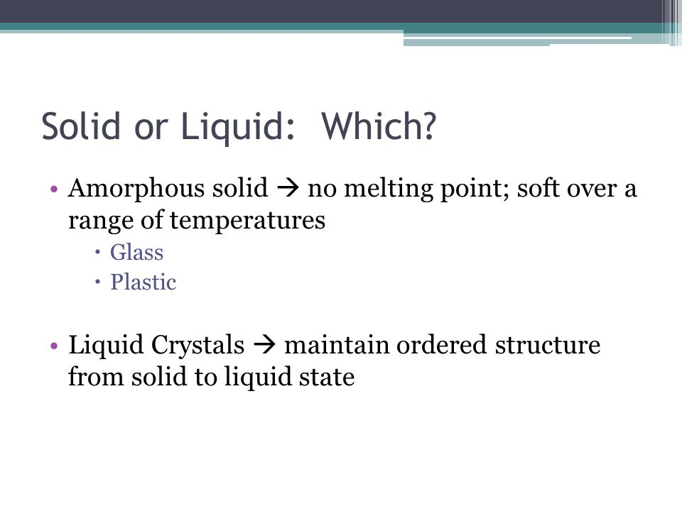 Solid or Liquid: Which? Amorphous solid no melting point; soft over a range of temperatures Glass Plastic Liquid Crystals maintain ordered structure f