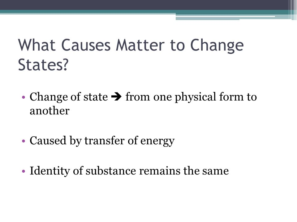 What Causes Matter to Change States? Change of state from one physical form to another Caused by transfer of energy Identity of substance remains the