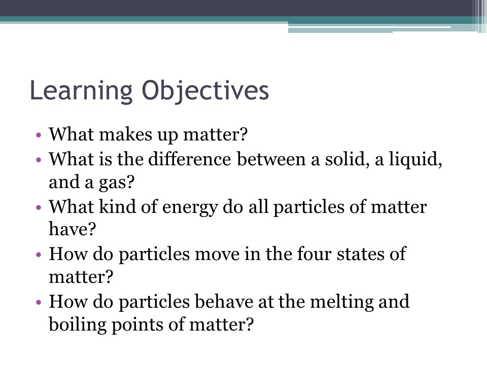 Learning Objectives What makes up matter? What is the difference between a solid, a liquid, and a gas? What kind of energy do all particles of matter