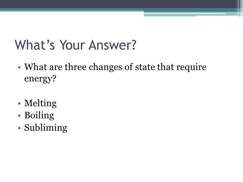 Whats Your Answer? What are three changes of state that require energy? Melting Boiling Subliming