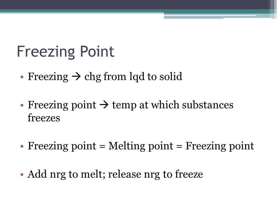 Freezing Point Freezing chg from lqd to solid Freezing point temp at which substances freezes Freezing point = Melting point = Freezing point Add nrg