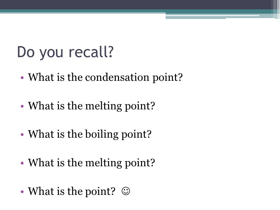 Do you recall? What is the condensation point? What is the melting point? What is the boiling point? What is the melting point? What is the point?