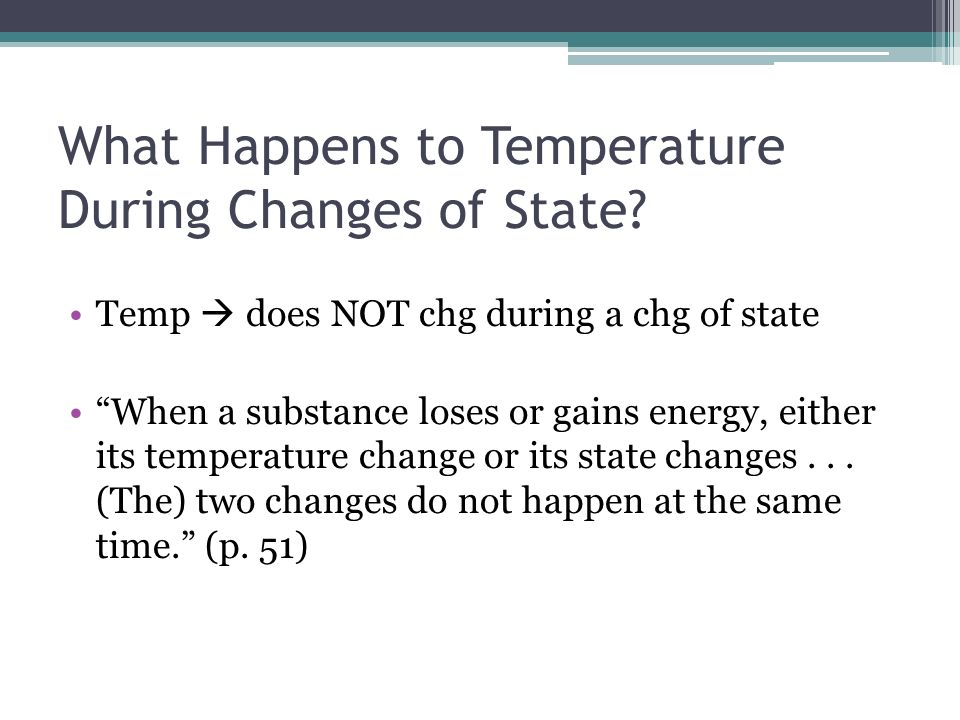 What Happens to Temperature During Changes of State? Temp does NOT chg during a chg of state When a substance loses or gains energy, either its temper
