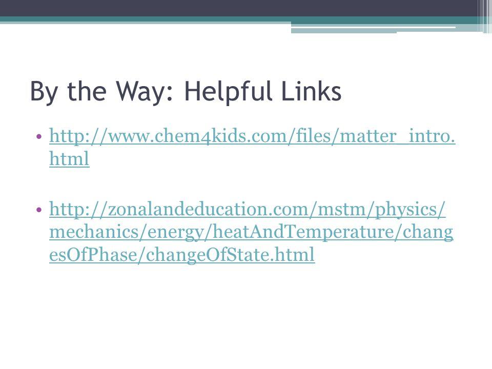 By the Way: Helpful Links http://www.chem4kids.com/files/matter_intro. htmlhttp://www.chem4kids.com/files/matter_intro. html http://zonalandeducation.