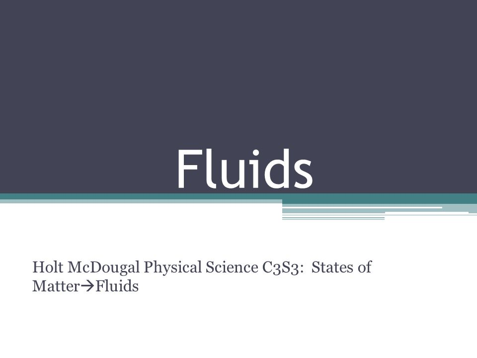 Fluids Holt McDougal Physical Science C3S3: States of Matter Fluids
