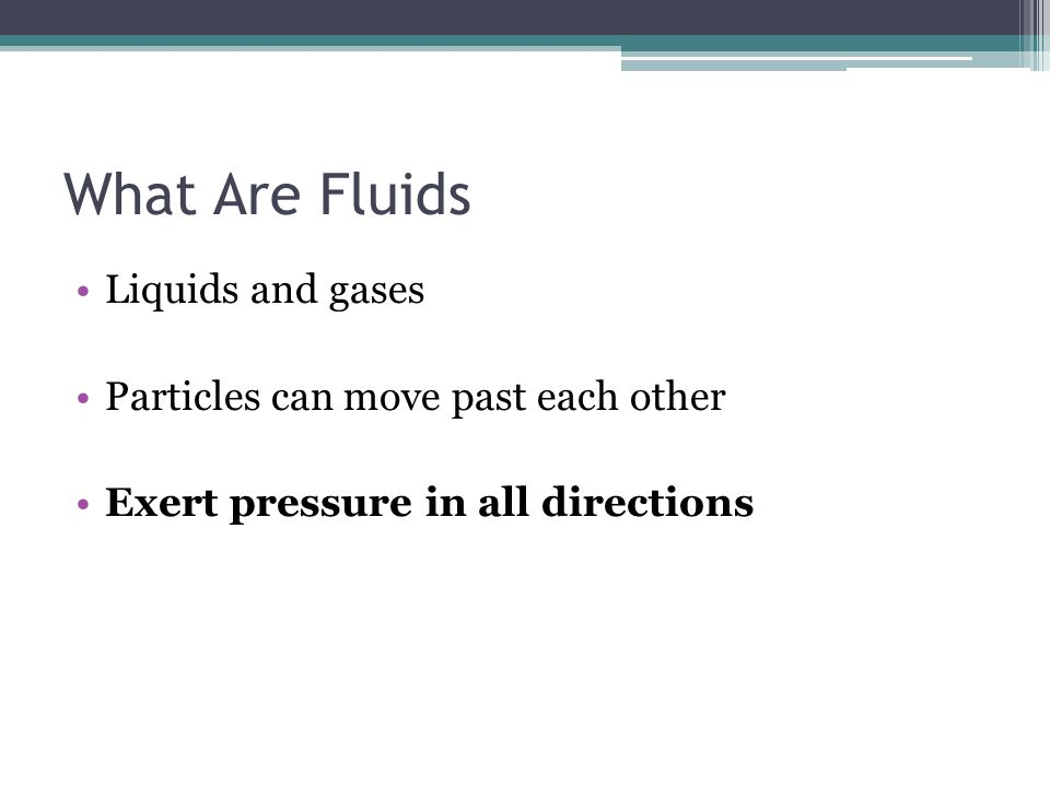 What Are Fluids Liquids and gases Particles can move past each other Exert pressure in all directions