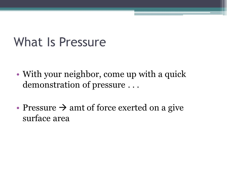What Is Pressure With your neighbor, come up with a quick demonstration of pressure... Pressure amt of force exerted on a give surface area