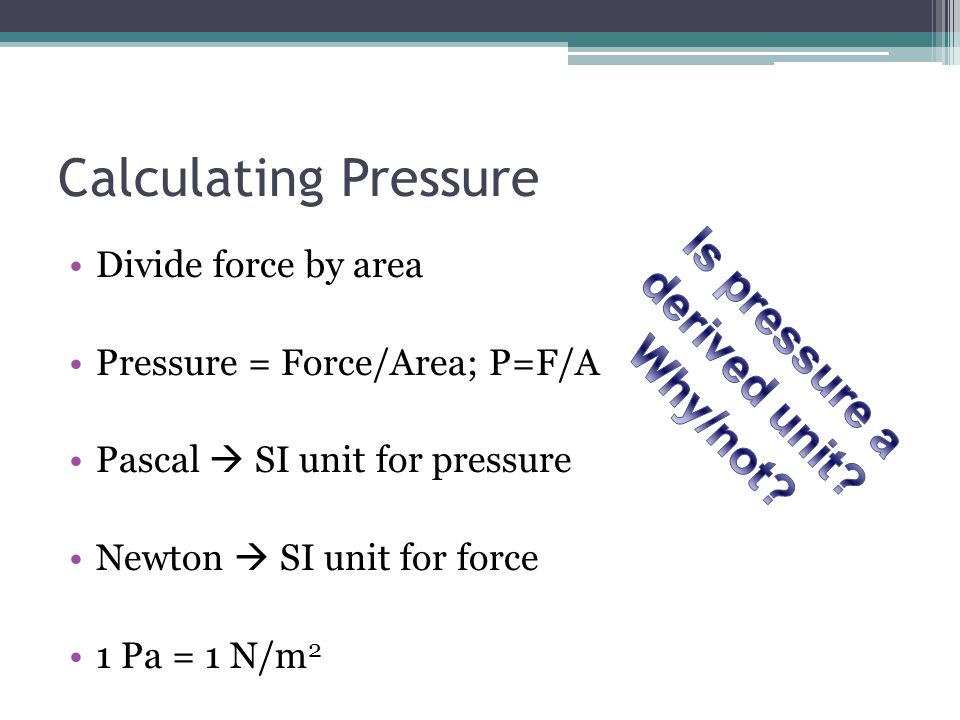 Calculating Pressure Divide force by area Pressure = Force/Area; P=F/A Pascal SI unit for pressure Newton SI unit for force 1 Pa = 1 N/m 2
