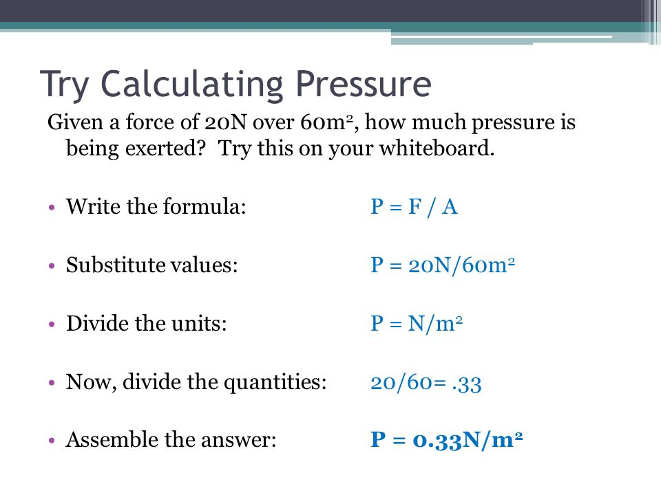 Try Calculating Pressure Given a force of 20N over 60m 2, how much pressure is being exerted? Try this on your whiteboard. Write the formula:P = F / A