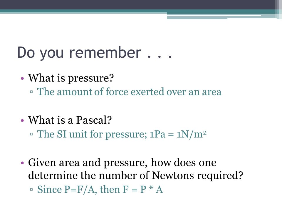 Do you remember... What is pressure? The amount of force exerted over an area What is a Pascal? The SI unit for pressure; 1Pa = 1N/m 2 Given area and