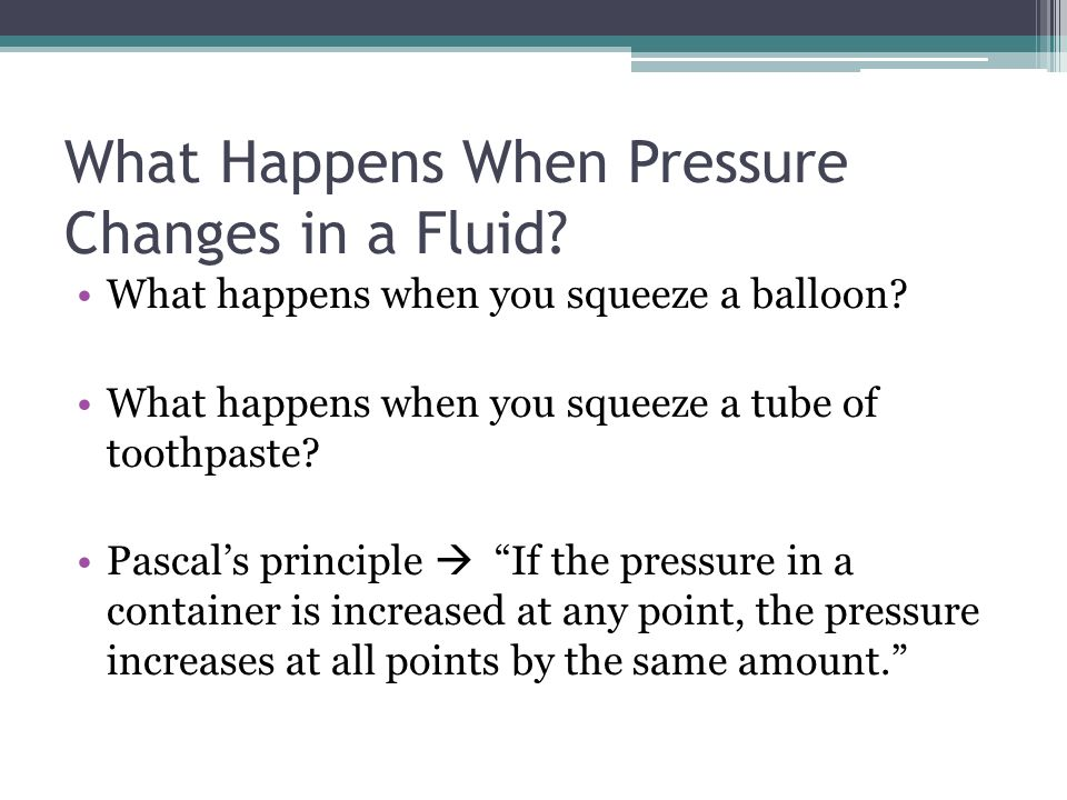 What Happens When Pressure Changes in a Fluid? What happens when you squeeze a balloon? What happens when you squeeze a tube of toothpaste? Pascals pr