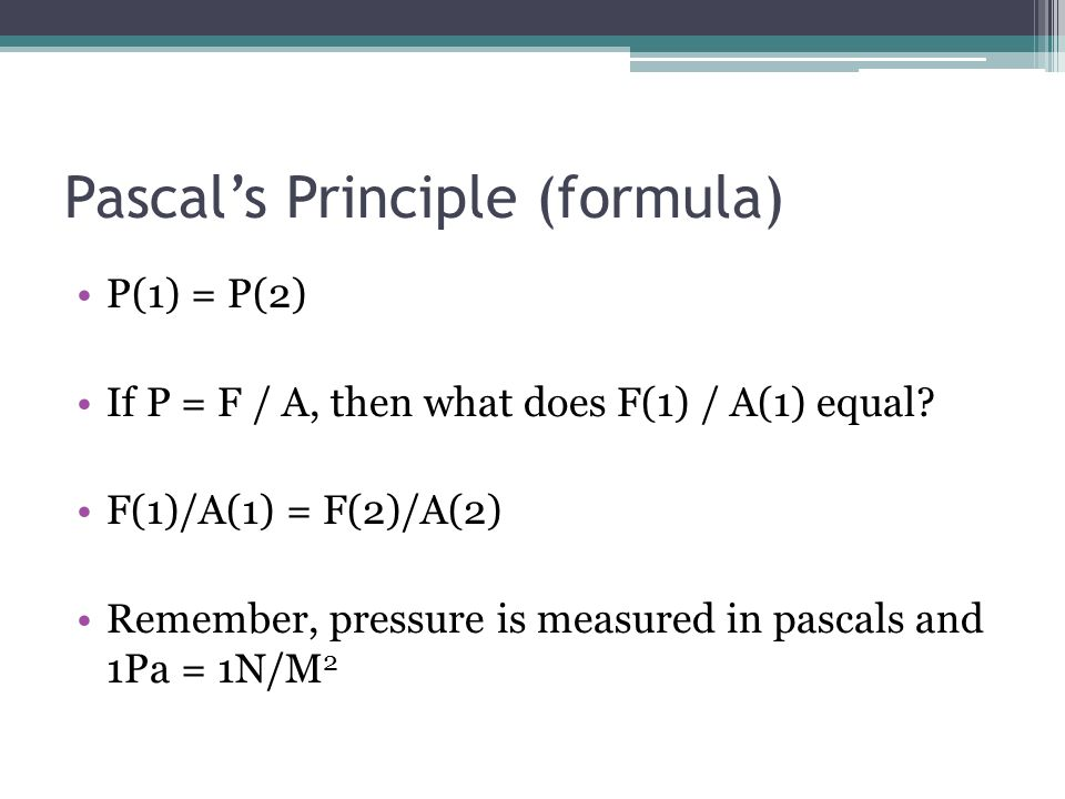 Pascals Principle (formula) P(1) = P(2) If P = F / A, then what does F(1) / A(1) equal? F(1)/A(1) = F(2)/A(2) Remember, pressure is measured in pascal
