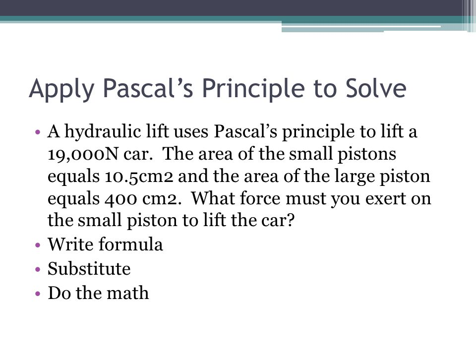 Apply Pascals Principle to Solve A hydraulic lift uses Pascals principle to lift a 19,000N car. The area of the small pistons equals 10.5cm2 and the a