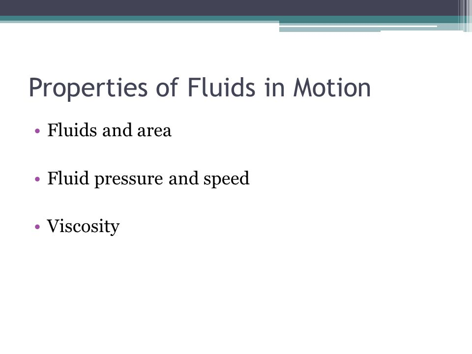 Properties of Fluids in Motion Fluids and area Fluid pressure and speed Viscosity