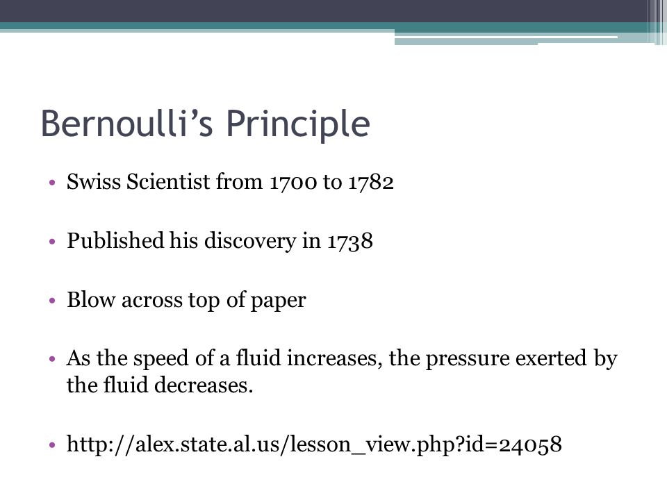 Bernoullis Principle Swiss Scientist from 1700 to 1782 Published his discovery in 1738 Blow across top of paper As the speed of a fluid increases, the