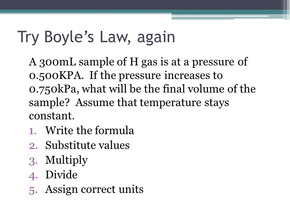 Try Boyles Law, again A 300mL sample of H gas is at a pressure of 0.500KPA. If the pressure increases to 0.750kPa, what will be the final volume of th