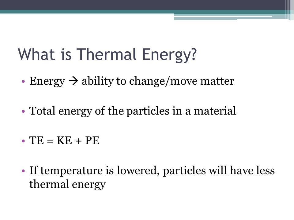 What is Thermal Energy? Energy ability to change/move matter Total energy of the particles in a material TE = KE + PE If temperature is lowered, parti