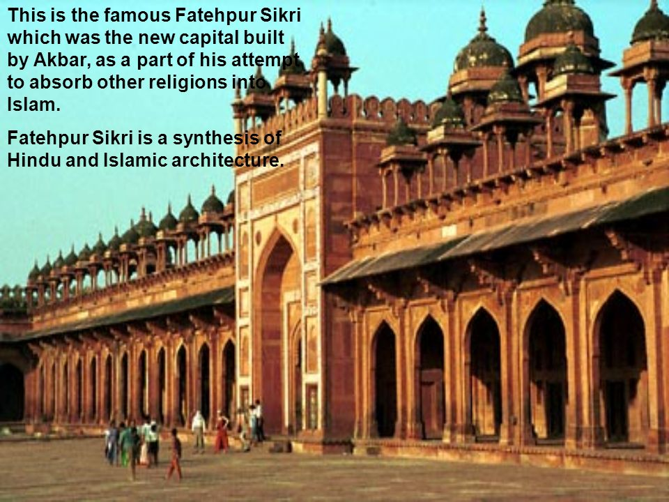 This is the famous Fatehpur Sikri which was the new capital built by Akbar, as a part of his attempt to absorb other religions into Islam. Fatehpur Si