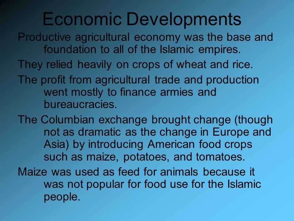 Economic Developments Productive agricultural economy was the base and foundation to all of the Islamic empires. They relied heavily on crops of wheat