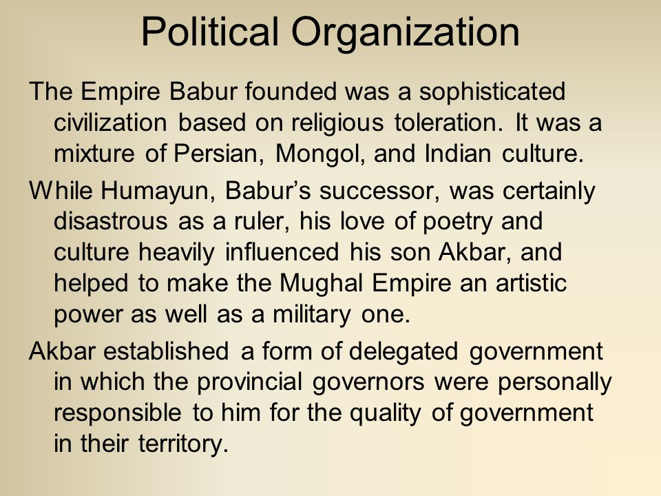 Political Organization The Empire Babur founded was a sophisticated civilization based on religious toleration. It was a mixture of Persian, Mongol, a