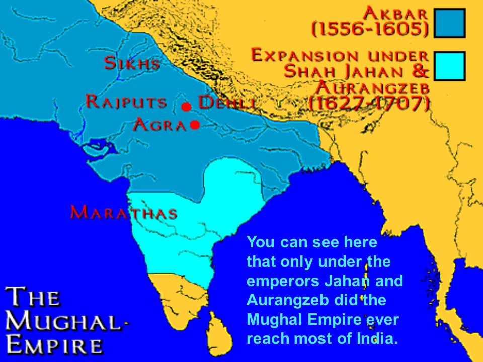 You can see here that only under the emperors Jahan and Aurangzeb did the Mughal Empire ever reach most of India.