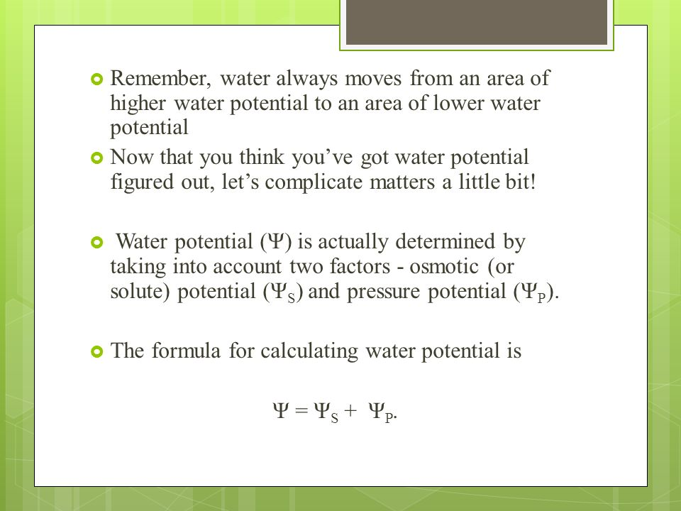 Remember, water always moves from an area of higher water potential to an area of lower water potential Now that you think youve got water potential f