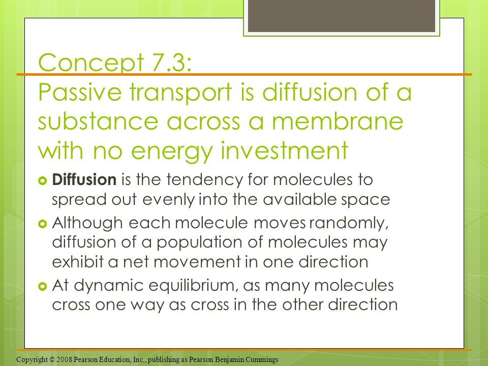 Concept 7.3: Passive transport is diffusion of a substance across a membrane with no energy investment Diffusion is the tendency for molecules to spre