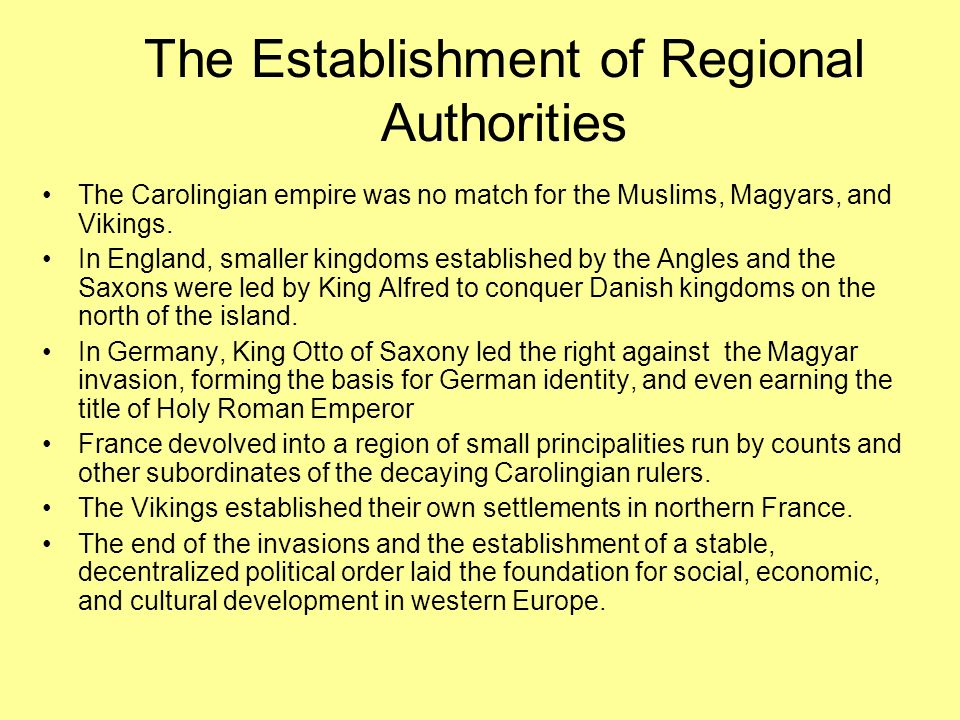 The Establishment of Regional Authorities The Carolingian empire was no match for the Muslims, Magyars, and Vikings. In England, smaller kingdoms esta