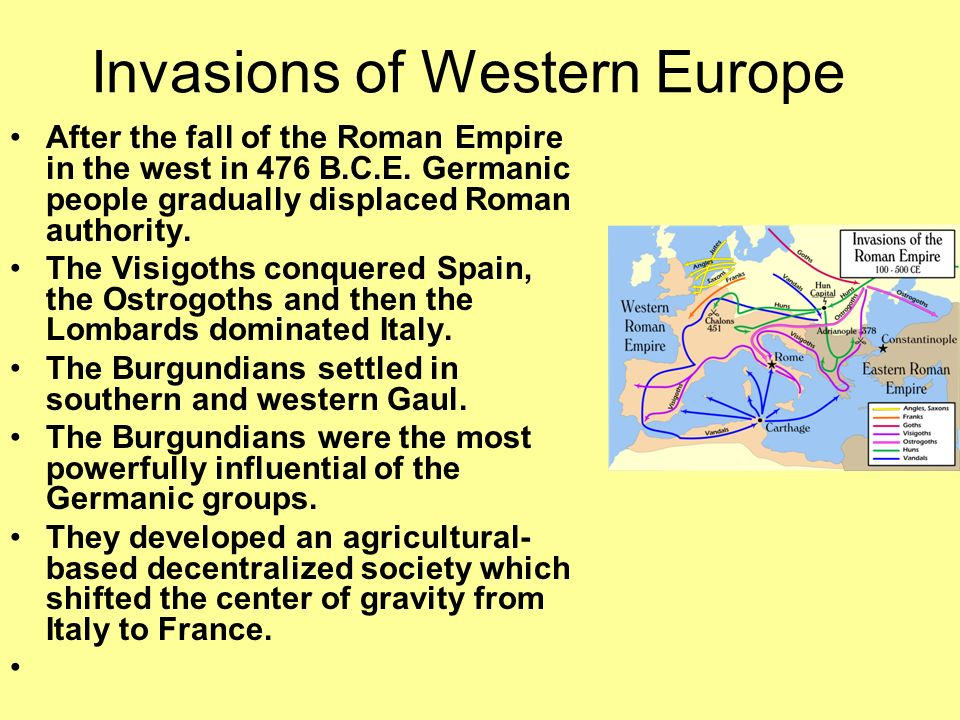 Invasions of Western Europe After the fall of the Roman Empire in the west in 476 B.C.E. Germanic people gradually displaced Roman authority. The Visi