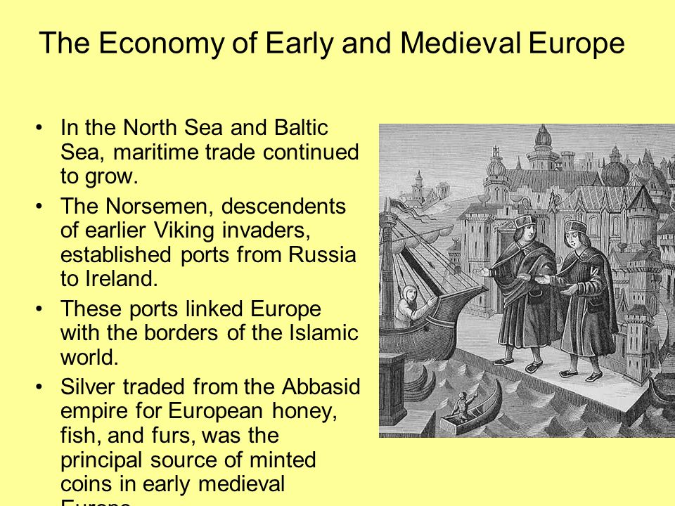 The Economy of Early and Medieval Europe In the North Sea and Baltic Sea, maritime trade continued to grow. The Norsemen, descendents of earlier Vikin